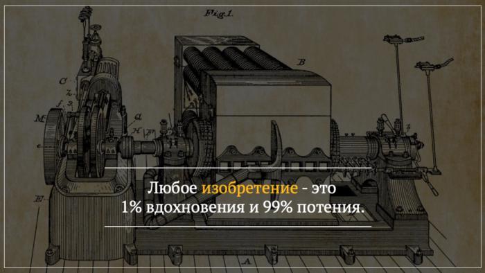 Любое изобретение - это 1% вдохновения и 99% потения. Томас Эдисон.